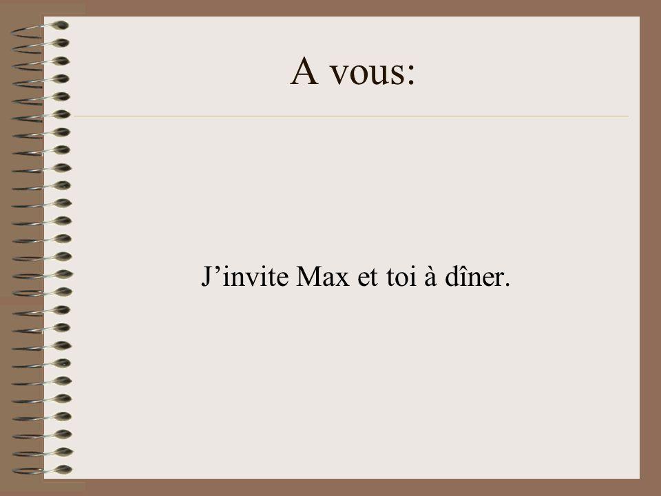 A vous: Jinvite Max et toi à dîner.