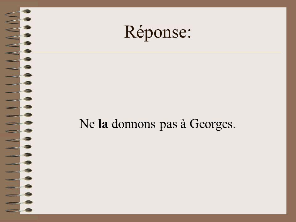 Réponse: Ne la donnons pas à Georges.