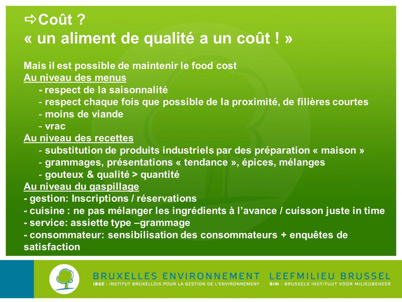Coût ? « un aliment de qualité a un coût ! » Mais il est possible de maintenir le food cost Au niveau des menus - respect de la saisonnalité - respect