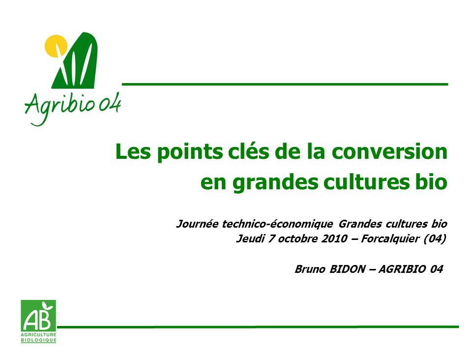 Les points clés de la conversion en grandes cultures bio Journée technico-économique Grandes cultures bio Jeudi 7 octobre 2010 – Forcalquier (04) Brun