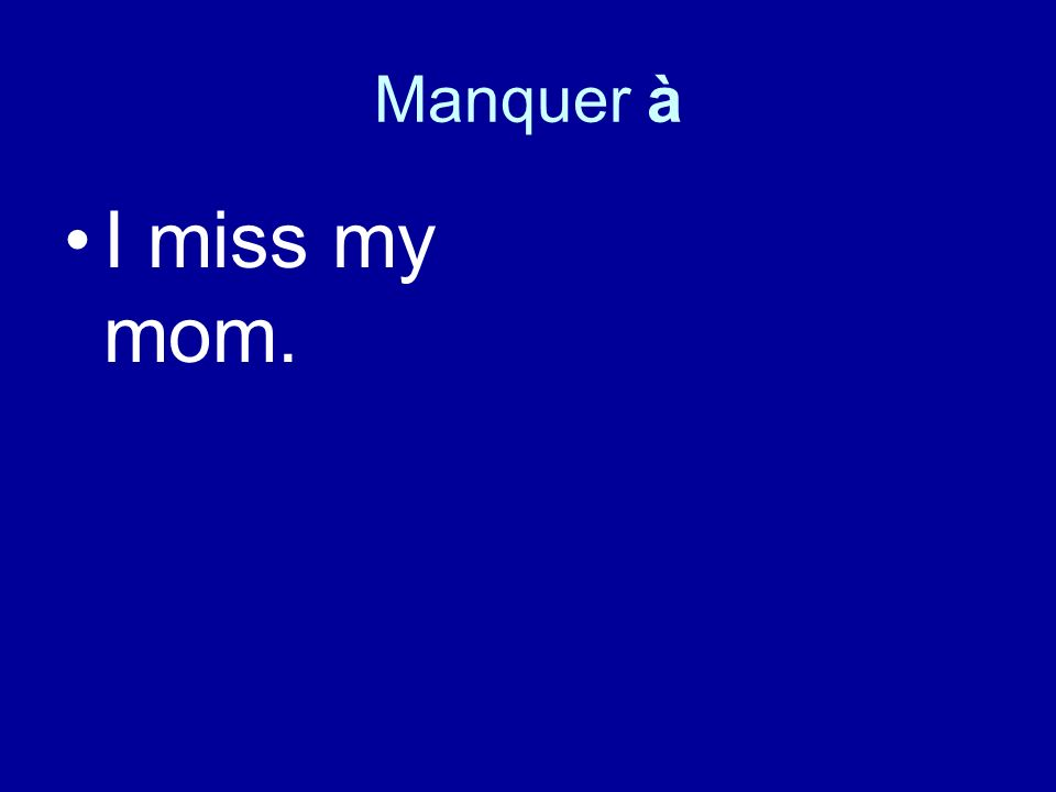 Manquer à I miss my mom.