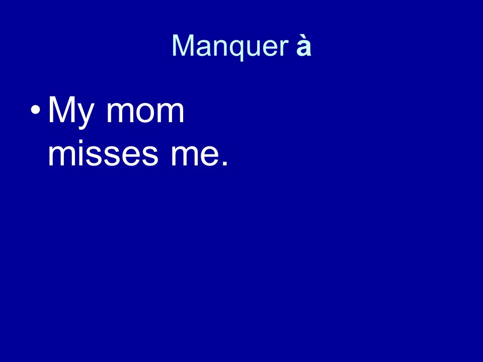Manquer à My mom misses me.