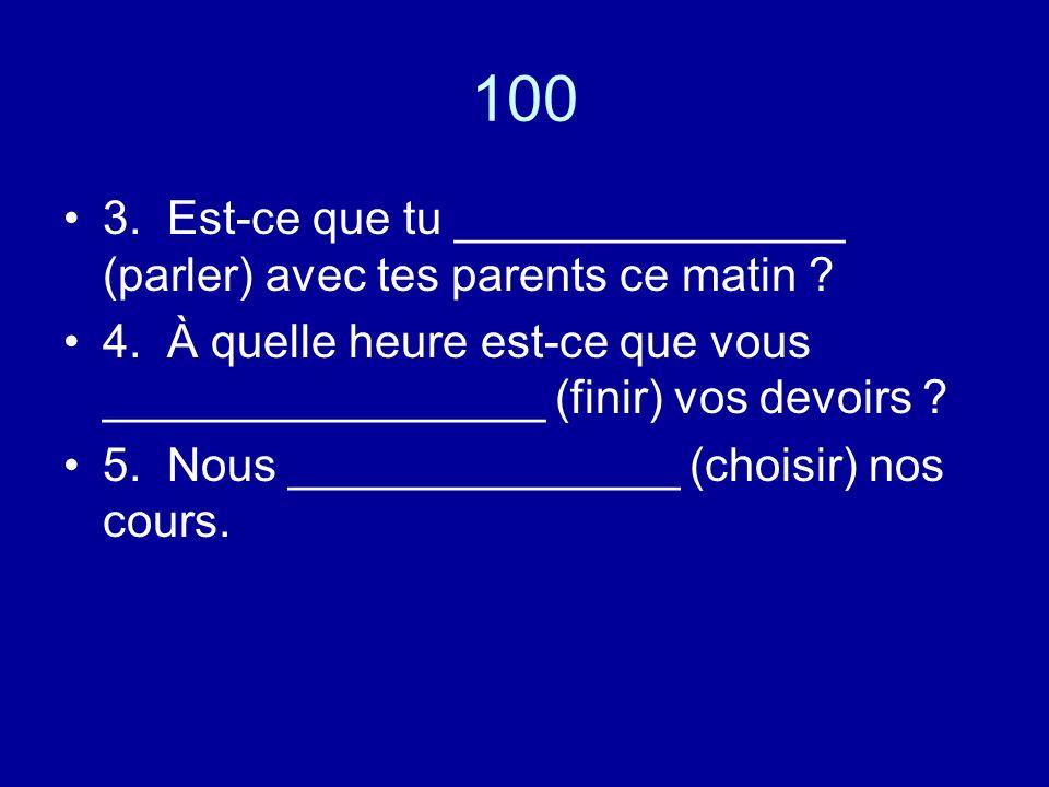 100 3. Est-ce que tu _______________ (parler) avec tes parents ce matin .