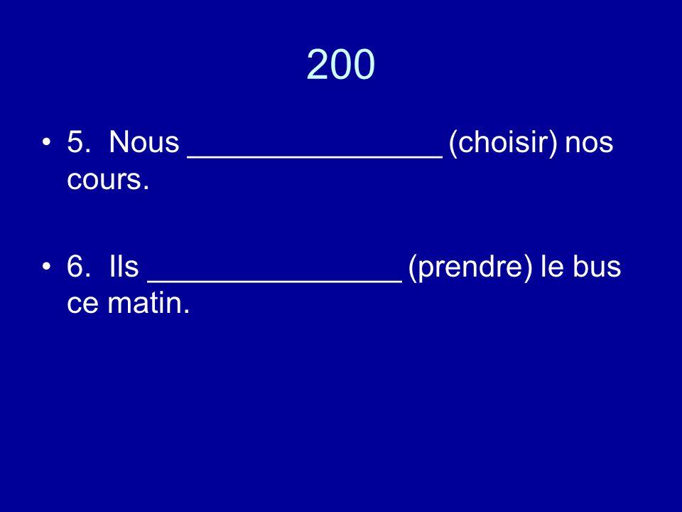 200 5. Nous _______________ (choisir) nos cours. 6. Ils _______________ (prendre) le bus ce matin.