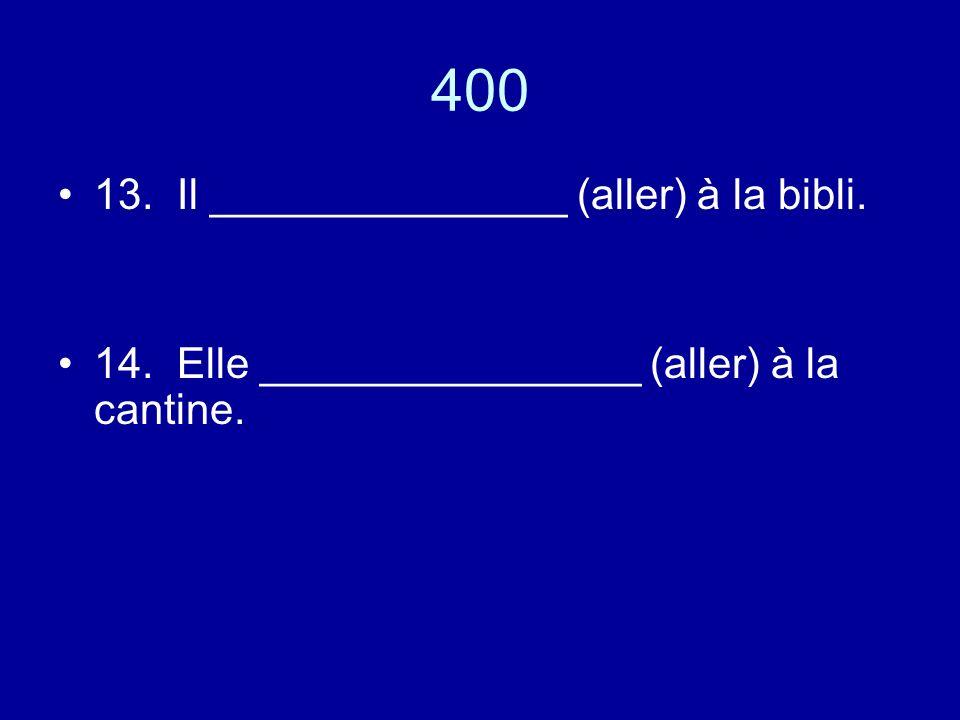 400 13. Il _______________ (aller) à la bibli. 14. Elle ________________ (aller) à la cantine.