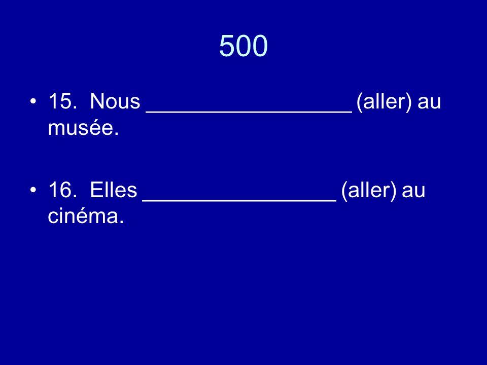 500 15. Nous _________________ (aller) au musée. 16. Elles ________________ (aller) au cinéma.