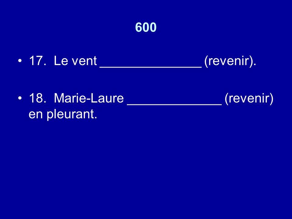 600 17. Le vent ______________ (revenir). 18. Marie-Laure _____________ (revenir) en pleurant.