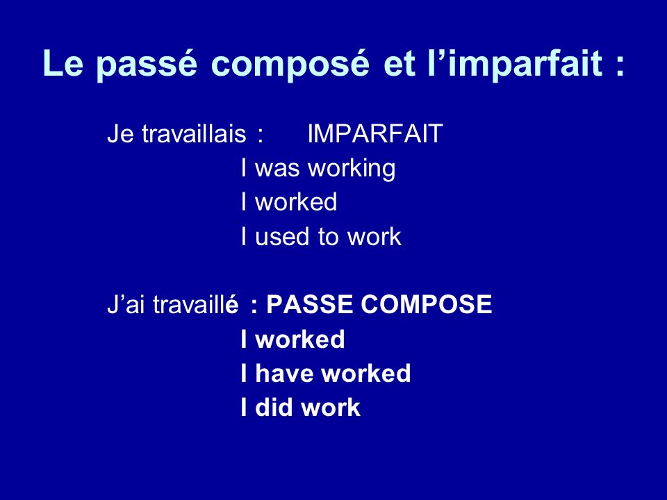 Le passé composé et limparfait : Je travaillais : IMPARFAIT I was working I worked I used to work Jai travaillé : PASSE COMPOSE I worked I have worked I did work