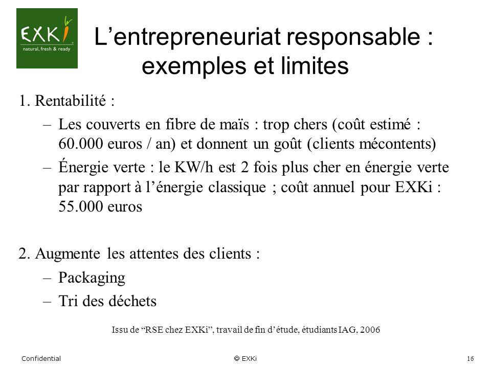 Confidential EXKi 16 Lentrepreneuriat responsable : exemples et limites 1. Rentabilité : –Les couverts en fibre de maïs : trop chers (coût estimé : 60