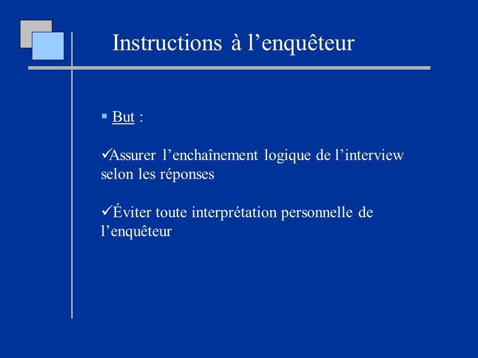 Instructions à lenquêteur But : Assurer lenchaînement logique de linterview selon les réponses Éviter toute interprétation personnelle de lenquêteur