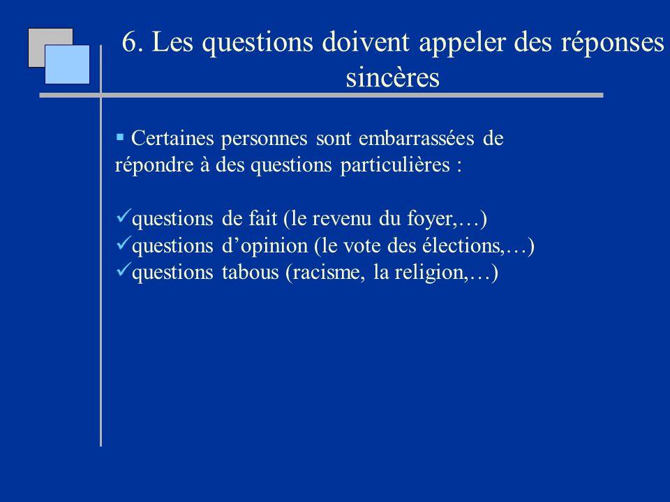 6. Les questions doivent appeler des réponses sincères Certaines personnes sont embarrassées de répondre à des questions particulières : questions de