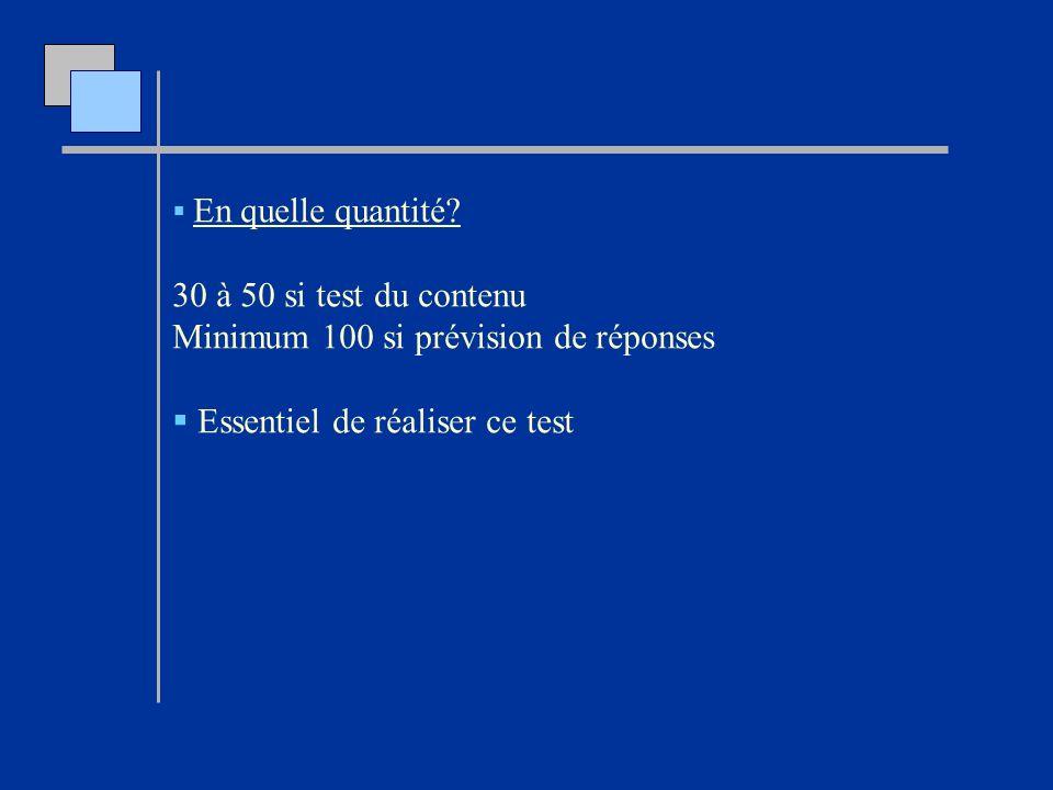 En quelle quantité? 30 à 50 si test du contenu Minimum 100 si prévision de réponses Essentiel de réaliser ce test