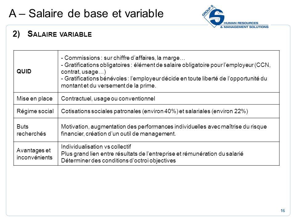16 2)S ALAIRE VARIABLE A – Salaire de base et variable QUID - Commissions : sur chiffre daffaires, la marge… - Gratifications obligatoires : élément d