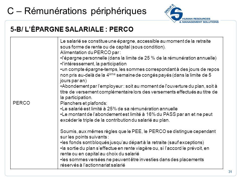 31 C – Rémunérations périphériques 5-B/ LÉPARGNE SALARIALE : PERCO PERCO Le salarié se constitue une épargne, accessible au moment de la retraite sous