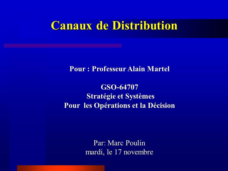 Canaux de Distribution Pour : Professeur Alain Martel GSO-64707 Stratégie et Systèmes Pour les Opérations et la Décision Par: Marc Poulin mardi, le 17