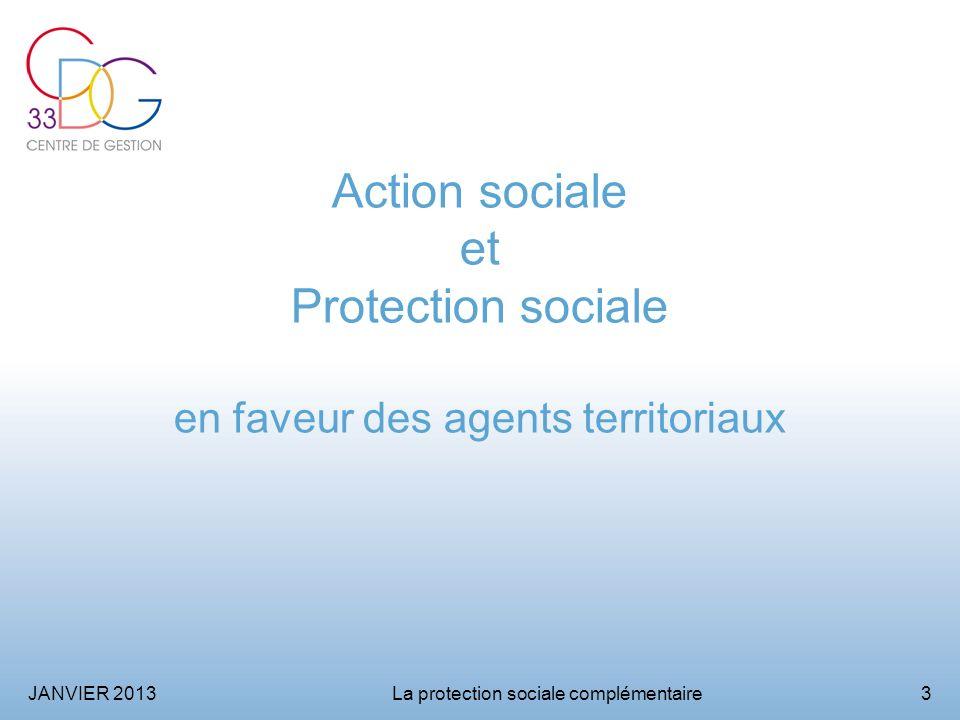 JANVIER 2013La protection sociale complémentaire4 Définition de la protection sociale complémentaire Sinscrit dans laction sociale des collectivités territoriales : 2 branches : Prestations daction sociale, Protection sociale complémentaire.