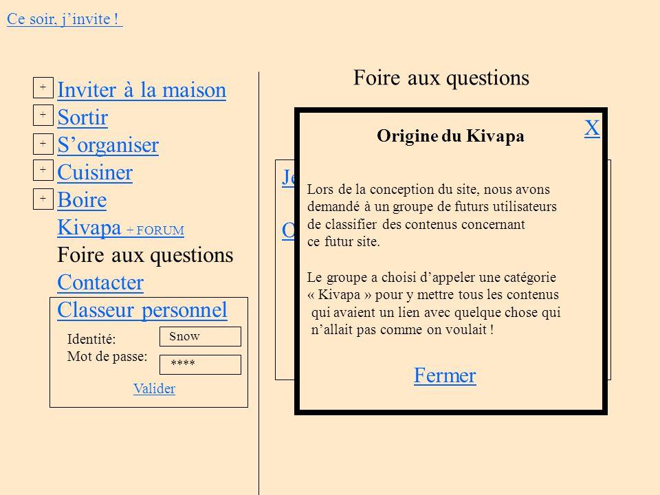 Inviter à la maison Sortir Sorganiser Cuisiner Boire Kivapa + FORUM Foire aux questions Contacter Classeur personnel Identité: Mot de passe: Valider S