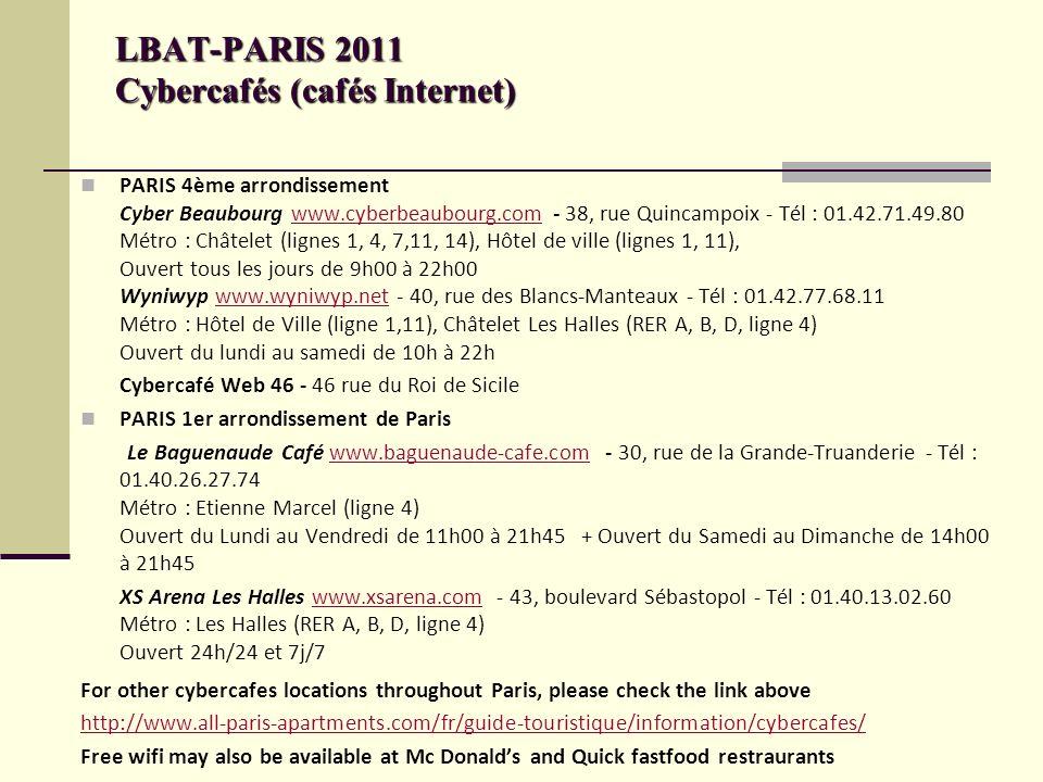 LBAT-PARIS 2011 Cybercafés (cafés Internet) PARIS 4ème arrondissement Cyber Beaubourg www.cyberbeaubourg.com - 38, rue Quincampoix - Tél : 01.42.71.49.80 Métro : Châtelet (lignes 1, 4, 7,11, 14), Hôtel de ville (lignes 1, 11), Ouvert tous les jours de 9h00 à 22h00 Wyniwyp www.wyniwyp.net - 40, rue des Blancs-Manteaux - Tél : 01.42.77.68.11 Métro : Hôtel de Ville (ligne 1,11), Châtelet Les Halles (RER A, B, D, ligne 4) Ouvert du lundi au samedi de 10h à 22hwww.cyberbeaubourg.comwww.wyniwyp.net Cybercafé Web 46 - 46 rue du Roi de Sicile PARIS 1er arrondissement de Paris Le Baguenaude Café www.baguenaude-cafe.com - 30, rue de la Grande-Truanderie - Tél : 01.40.26.27.74 Métro : Etienne Marcel (ligne 4) Ouvert du Lundi au Vendredi de 11h00 à 21h45 + Ouvert du Samedi au Dimanche de 14h00 à 21h45www.baguenaude-cafe.com XS Arena Les Halles www.xsarena.com - 43, boulevard Sébastopol - Tél : 01.40.13.02.60 Métro : Les Halles (RER A, B, D, ligne 4) Ouvert 24h/24 et 7j/7www.xsarena.com For other cybercafes locations throughout Paris, please check the link above http://www.all-paris-apartments.com/fr/guide-touristique/information/cybercafes/ Free wifi may also be available at Mc Donalds and Quick fastfood restraurants