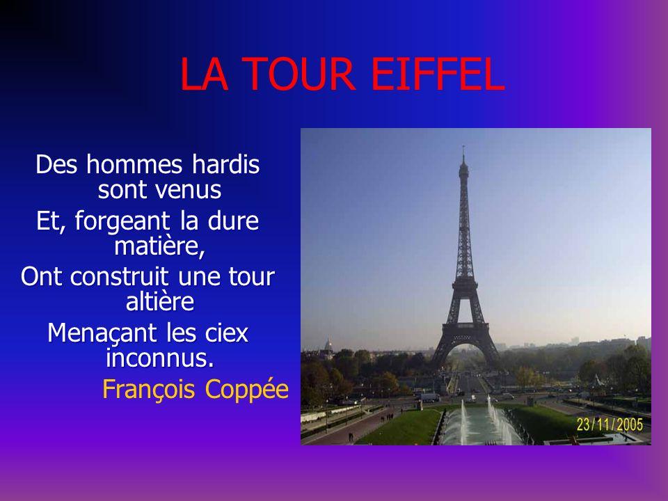 LA TOUR EIFFEL Des hommes hardis sont venus Et, forgeant la dure matière, Ont construit une tour altière Menaçant les ciex inconnus. François Coppée