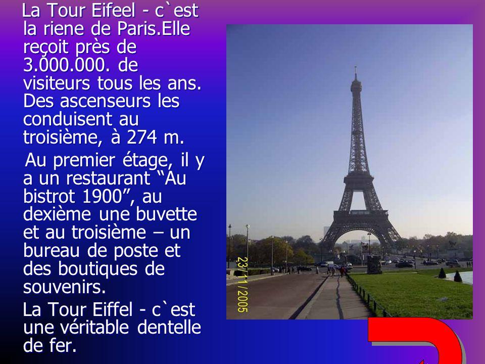 La Tour Eifeel - c`est la riene de Paris.Elle reçoit près de 3.000.000. de visiteurs tous les ans. Des ascenseurs les conduisent au troisième, à 274 m