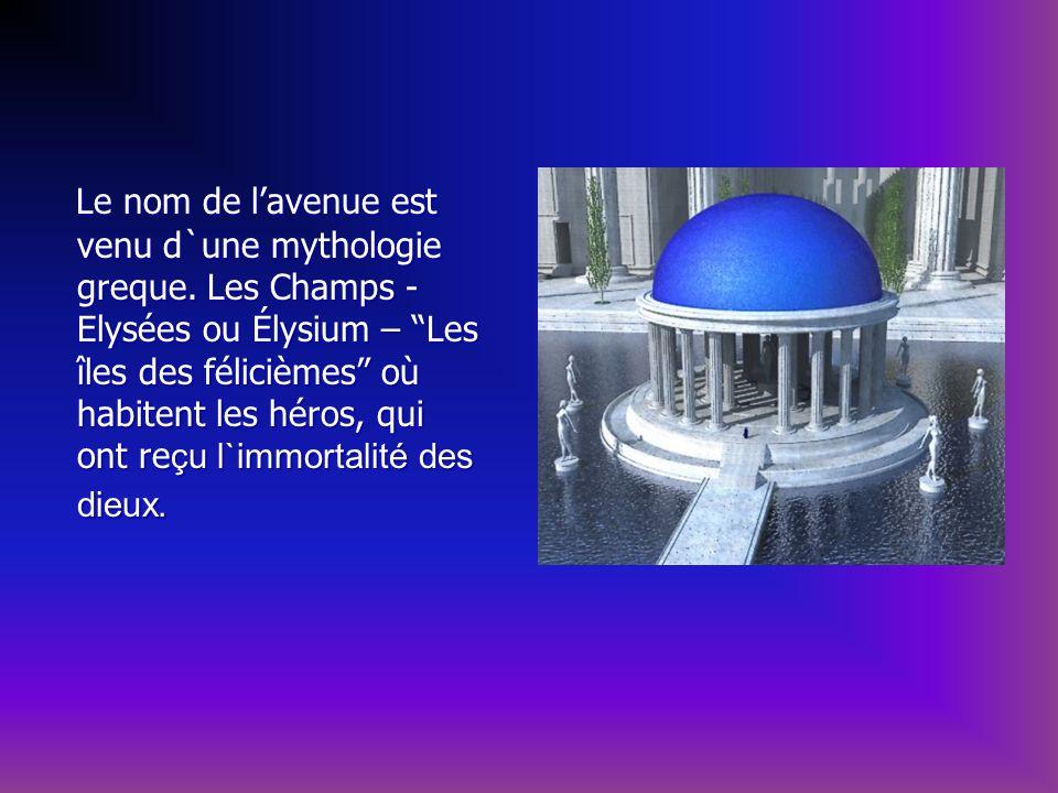 Le nom de lavenue est venu d`une mythologie greque. Les Champs - Elysées ou Élysium – Les îles des félicièmes où habitent les héros, qui ont reçu l`im