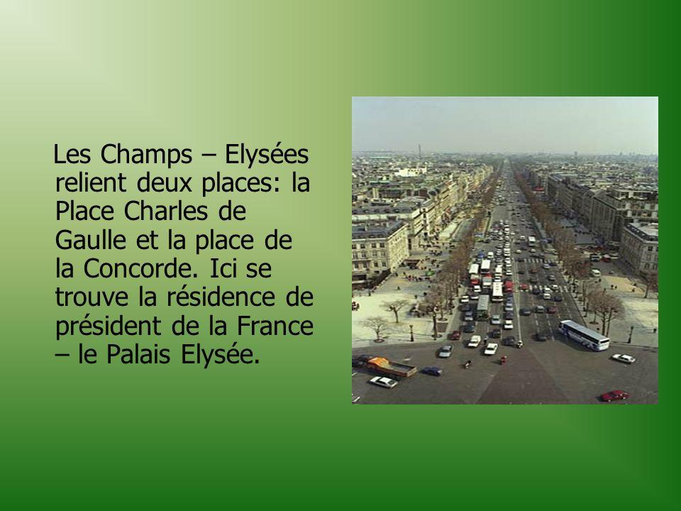 Les Champs – Elysées relient deux places: la Place Charles de Gaulle et la place de la Concorde. Ici se trouve la résidence de président de la France