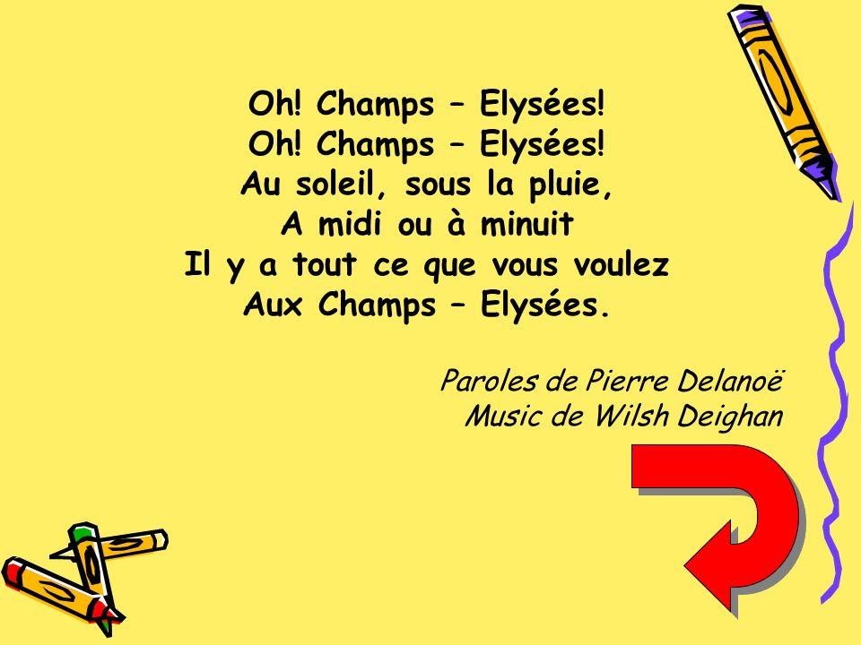 Oh! Champs – Elysées! Au soleil, sous la pluie, A midi ou à minuit Il y a tout ce que vous voulez Aux Champs – Elysées. Paroles de Pierre Delanoë Musi