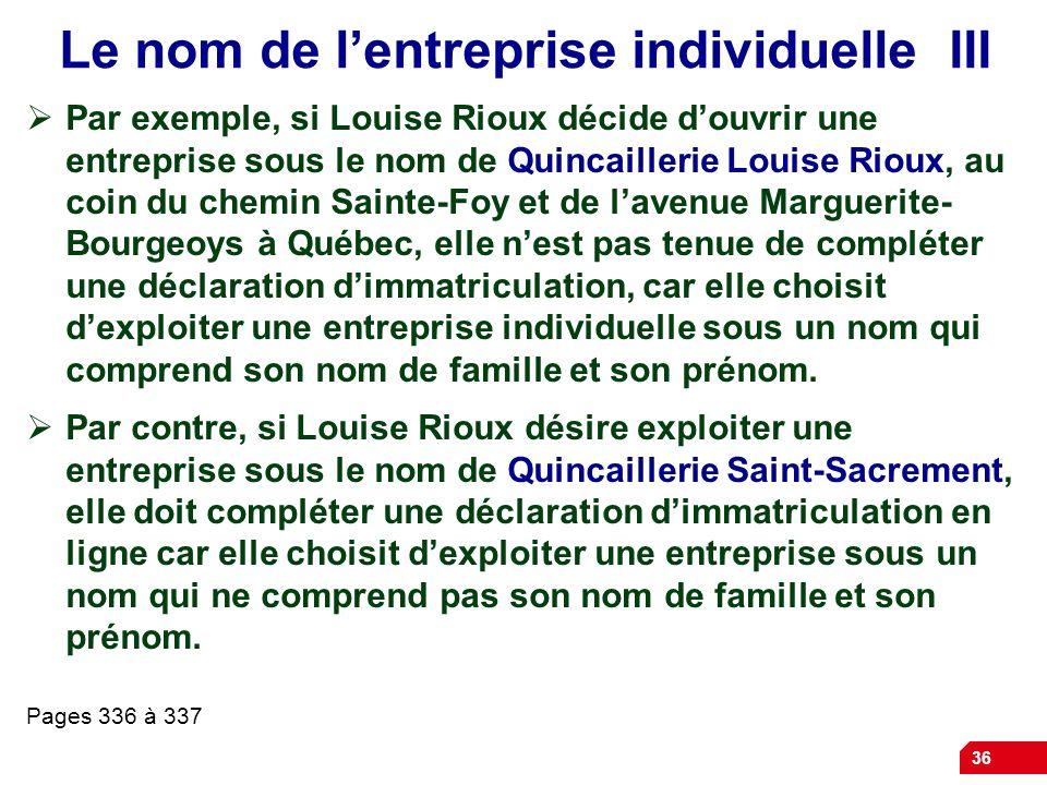 36 Le nom de lentreprise individuelle III Par exemple, si Louise Rioux décide douvrir une entreprise sous le nom de Quincaillerie Louise Rioux, au coi