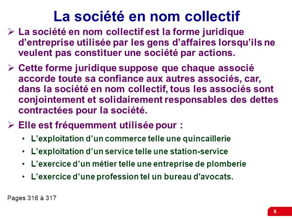 6 La société en nom collectif La société en nom collectif est la forme juridique dentreprise utilisée par les gens daffaires lorsquils ne veulent pas