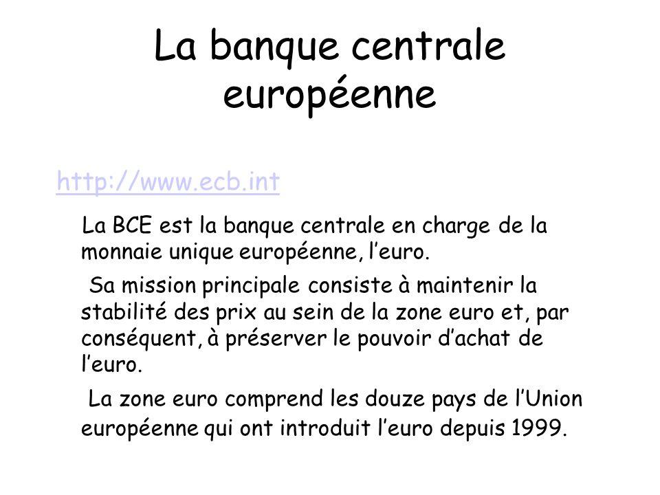 La banque centrale européenne http://www.ecb.int La BCE est la banque centrale en charge de la monnaie unique européenne, leuro.