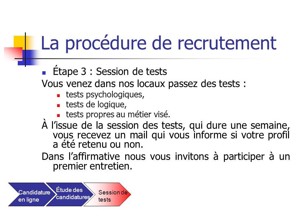 La procédure de recrutement Étape 3 : Session de tests Vous venez dans nos locaux passez des tests : tests psychologiques, tests de logique, tests pro