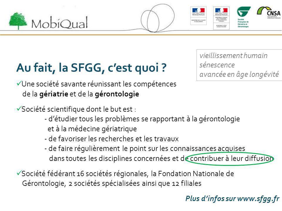 Au fait, la SFGG, cest quoi ? Une société savante réunissant les compétences de la gériatrie et de la gérontologie Société scientifique dont le but es