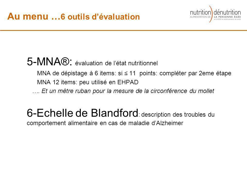 5-MNA®: évaluation de létat nutritionnel MNA de dépistage à 6 items: si 11 points: compléter par 2eme étape MNA 12 items: peu utilisé en EHPAD …. Et u