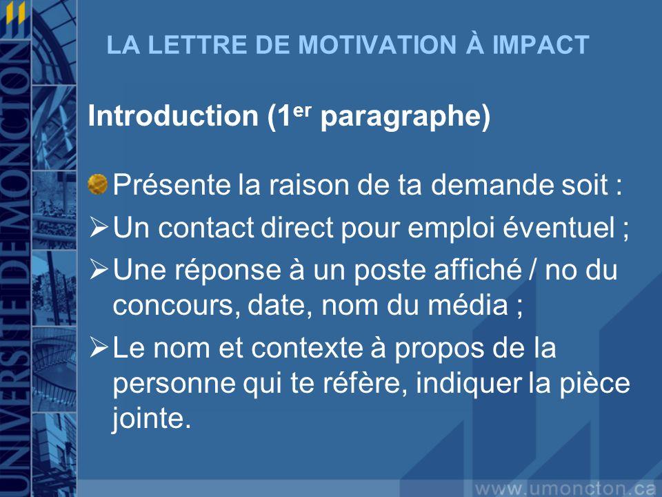 LA LETTRE DE MOTIVATION À IMPACT Introduction (1 er paragraphe) Présente la raison de ta demande soit : Un contact direct pour emploi éventuel ; Une r