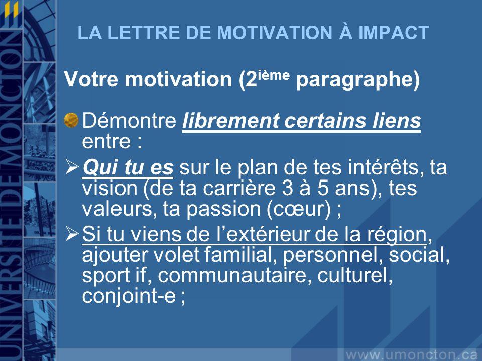 LA LETTRE DE MOTIVATION À IMPACT Votre motivation (2 ième paragraphe) Démontre librement certains liens entre : Qui tu es sur le plan de tes intérêts,