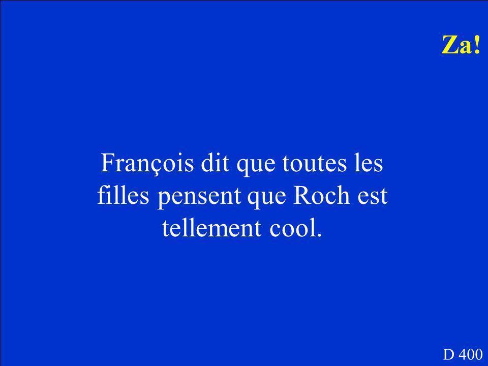 Quest-ce que François dit que toutes les filles pensent de Roch? D 400