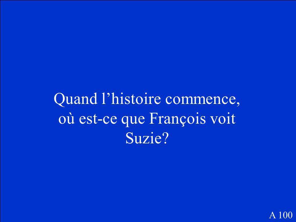 Quand lhistoire commence, où est-ce que François voit Suzie? A 100
