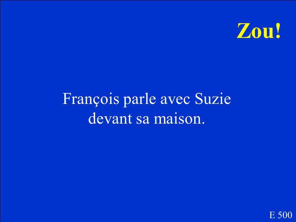 Est-ce que François parle avec Suzie devant ou derrière sa maison E 500