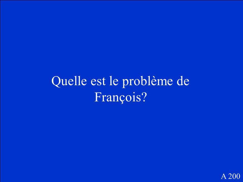Quelle est le problème de François? A 200