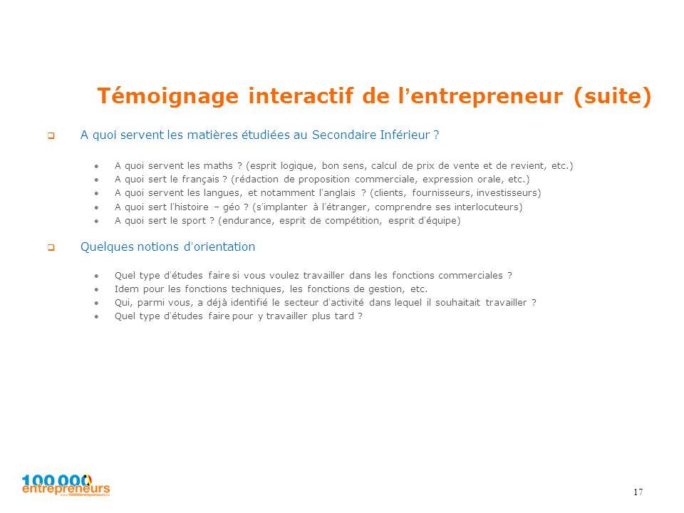 17 Témoignage interactif de lentrepreneur (suite) A quoi servent les matières étudiées au Secondaire Inférieur ? A quoi servent les maths ? (esprit lo