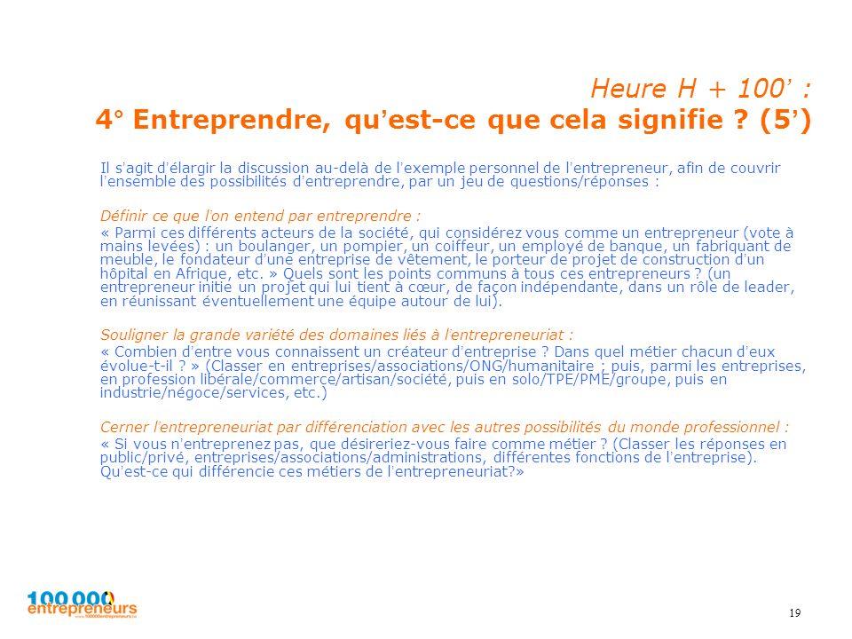19 Heure H + 100 : 4° Entreprendre, quest-ce que cela signifie ? (5) Il sagit délargir la discussion au-delà de lexemple personnel de lentrepreneur, a
