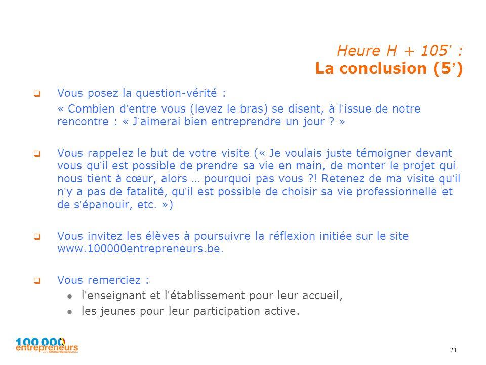 21 Heure H + 105 : La conclusion (5) Vous posez la question-vérité : « Combien dentre vous (levez le bras) se disent, à lissue de notre rencontre : «