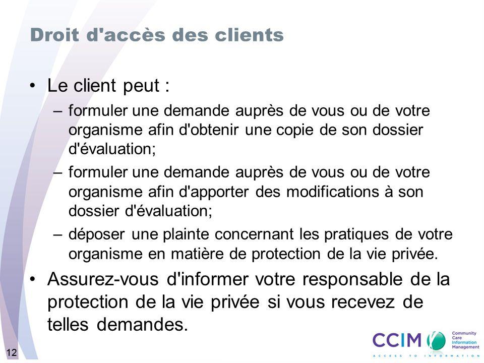 12 Droit d'accès des clients Le client peut : –formuler une demande auprès de vous ou de votre organisme afin d'obtenir une copie de son dossier d'éva