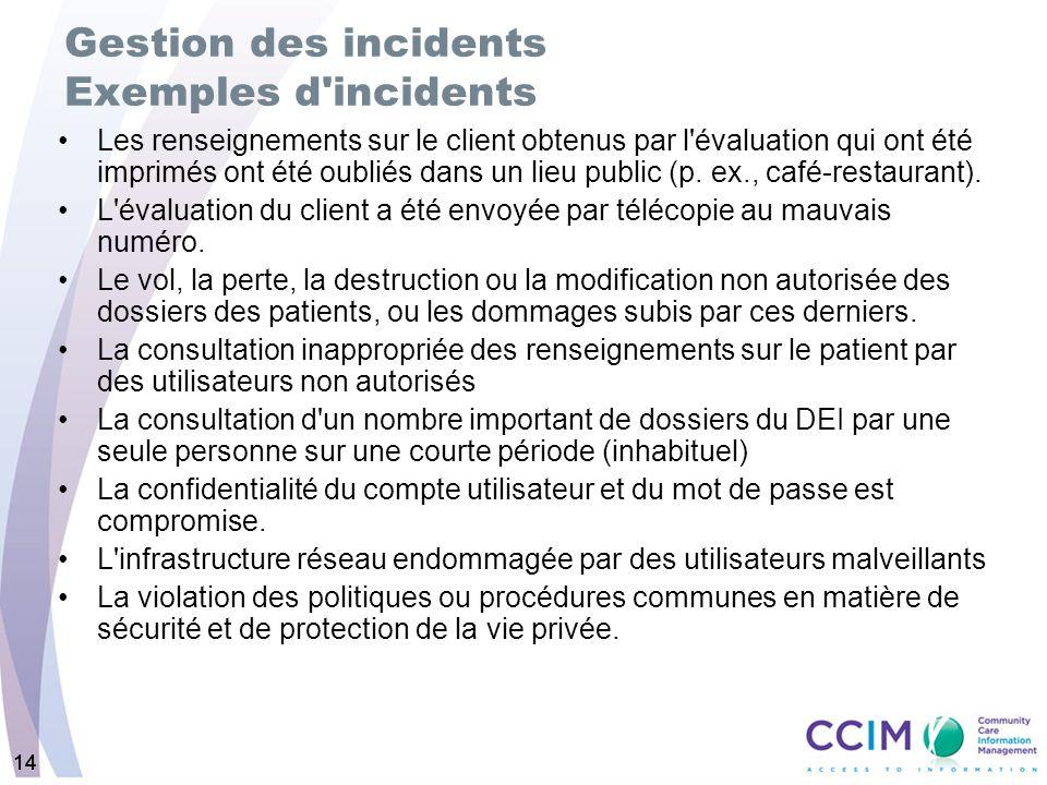 14 Gestion des incidents Exemples d incidents Les renseignements sur le client obtenus par l évaluation qui ont été imprimés ont été oubliés dans un lieu public (p.
