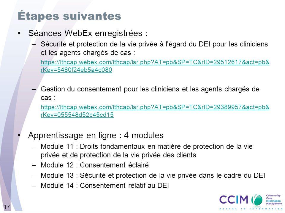 17 Étapes suivantes Séances WebEx enregistrées : –Sécurité et protection de la vie privée à l égard du DEI pour les cliniciens et les agents chargés de cas : https://lthcap.webex.com/lthcap/lsr.php AT=pb&SP=TC&rID=29512617&act=pb& rKey=5480f24eb5a4c080 –Gestion du consentement pour les cliniciens et les agents chargés de cas : https://lthcap.webex.com/lthcap/lsr.php AT=pb&SP=TC&rID=29389957&act=pb& rKey=055548d52c45cd15 Apprentissage en ligne : 4 modules –Module 11 : Droits fondamentaux en matière de protection de la vie privée et de protection de la vie privée des clients –Module 12 : Consentement éclairé –Module 13 : Sécurité et protection de la vie privée dans le cadre du DEI –Module 14 : Consentement relatif au DEI