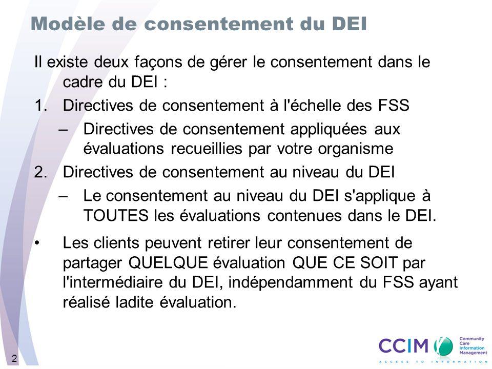 2 Modèle de consentement du DEI Il existe deux façons de gérer le consentement dans le cadre du DEI : 1.Directives de consentement à l échelle des FSS –Directives de consentement appliquées aux évaluations recueillies par votre organisme 2.Directives de consentement au niveau du DEI –Le consentement au niveau du DEI s applique à TOUTES les évaluations contenues dans le DEI.