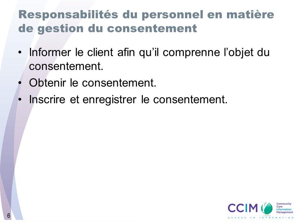 6 Responsabilités du personnel en matière de gestion du consentement Informer le client afin quil comprenne lobjet du consentement. Obtenir le consent