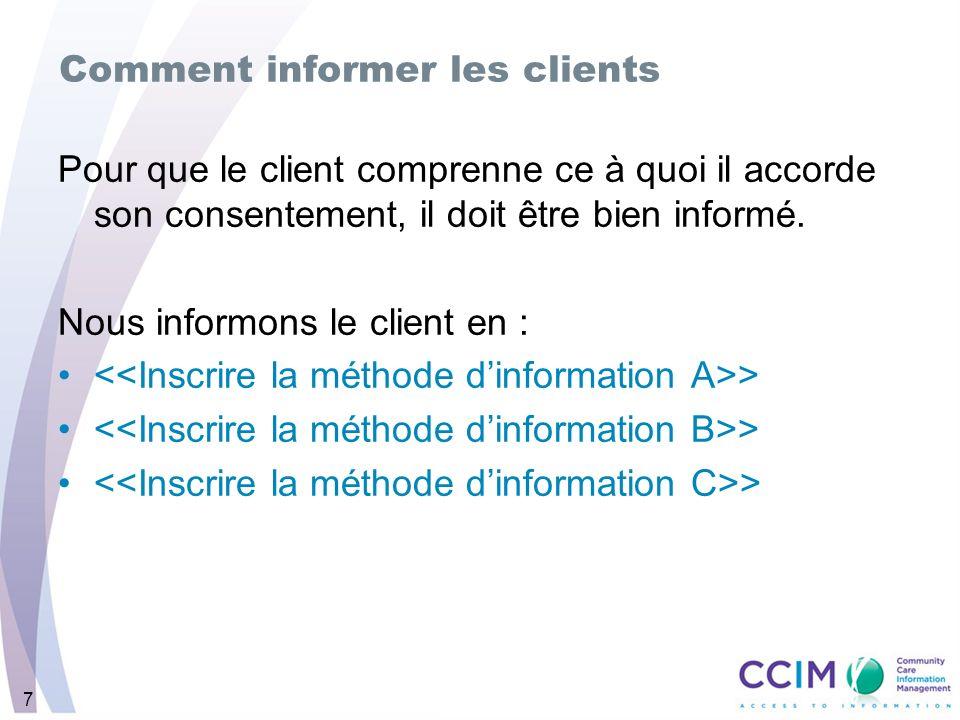7 Comment informer les clients Pour que le client comprenne ce à quoi il accorde son consentement, il doit être bien informé. Nous informons le client