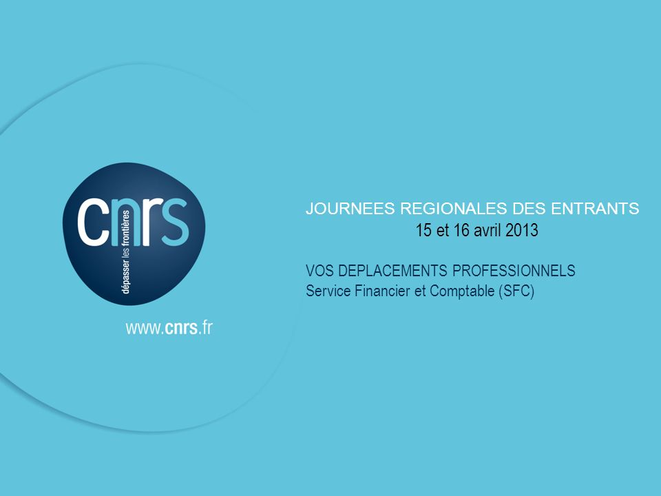 JOURNEES REGIONALES DES ENTRANTS 15 et 16 avril 2013 VOS DEPLACEMENTS PROFESSIONNELS Service Financier et Comptable (SFC)