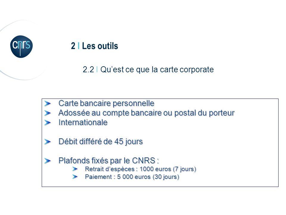 2 I Les outils 2.2 I Quest ce que la carte corporate Carte bancaire personnelle Adossée au compte bancaire ou postal du porteur Internationale Débit différé de 45 jours Plafonds fixés par le CNRS : Retrait despèces : 1000 euros (7 jours) Paiement : 5 000 euros (30 jours)